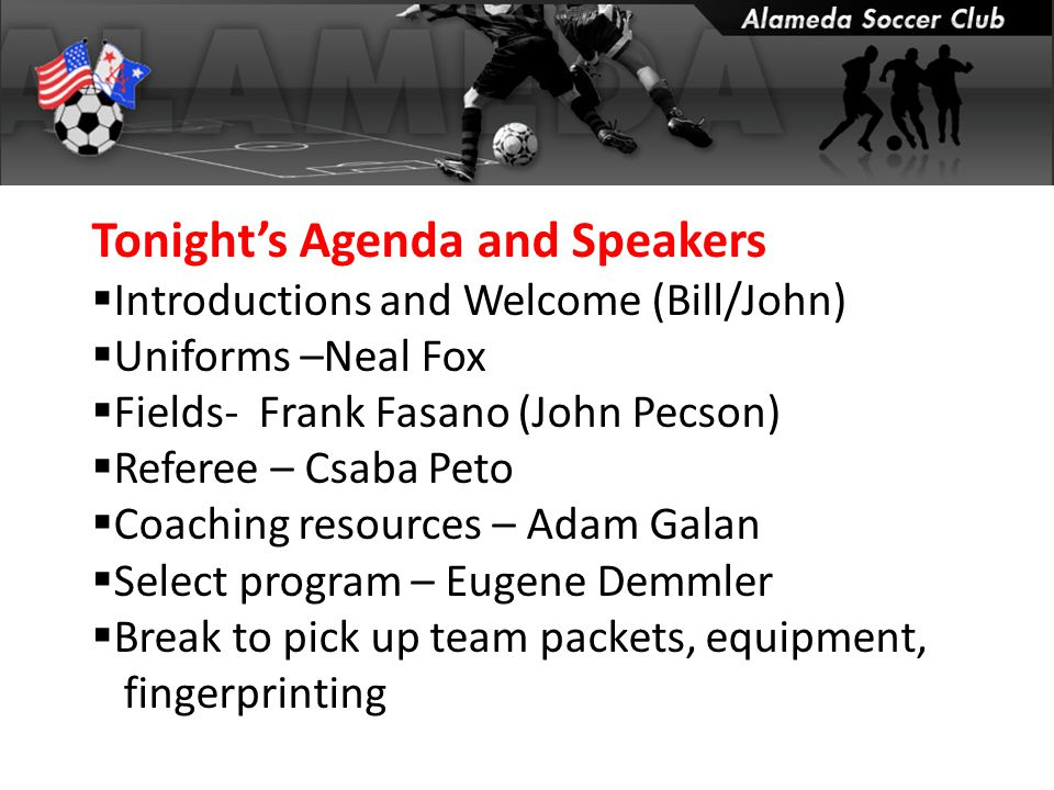 Tonight's Agenda and Speakers  Introductions and Welcome (Bill/John)  Uniforms –Neal Fox  Fields- Frank Fasano (John Pecson)  Referee – Csaba Peto  Coaching resources – Adam Galan  Select program – Eugene Demmler  Break to pick up team packets, equipment, fingerprinting