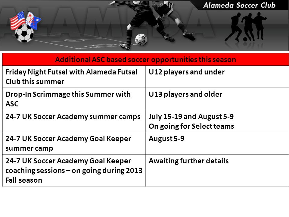 Additional ASC based soccer opportunities this season Friday Night Futsal with Alameda Futsal Club this summer U12 players and under Drop-In Scrimmage this Summer with ASC U13 players and older 24-7 UK Soccer Academy summer campsJuly 15-19 and August 5-9 On going for Select teams 24-7 UK Soccer Academy Goal Keeper summer camp August 5-9 24-7 UK Soccer Academy Goal Keeper coaching sessions – on going during 2013 Fall season Awaiting further details
