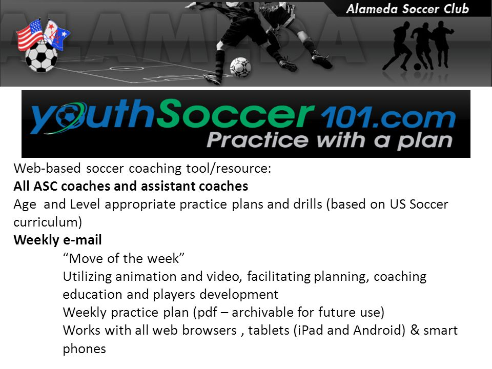 Web-based soccer coaching tool/resource: All ASC coaches and assistant coaches Age and Level appropriate practice plans and drills (based on US Soccer curriculum) Weekly e-mail Move of the week Utilizing animation and video, facilitating planning, coaching education and players development Weekly practice plan (pdf – archivable for future use) Works with all web browsers, tablets (iPad and Android) & smart phones
