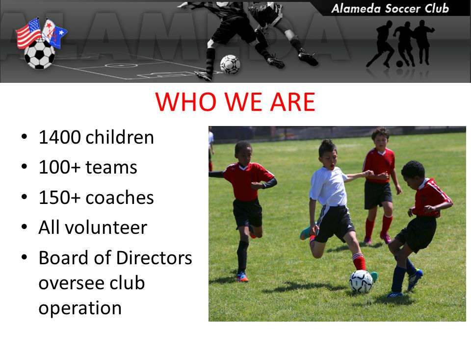 WHO WE ARE 1400 children 100+ teams 150+ coaches All volunteer Board of Directors oversee club operation