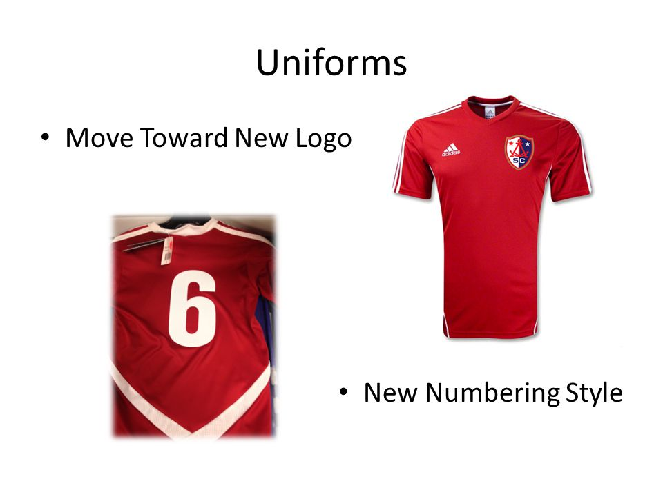 Transitioning of Uniforms Select Teams – Fall is year 2 of 3 on Addidas Sossto jersey – All players on team must be consistent with jersey Returning teams will stay with old logo and numbering New teams will get new logo and numbering Rec Teams – XARA Britannia jersey has no horizon right now – Rec teams may have multiple styles New players new logo and numbering Returning jerseys club will offer iron on patch