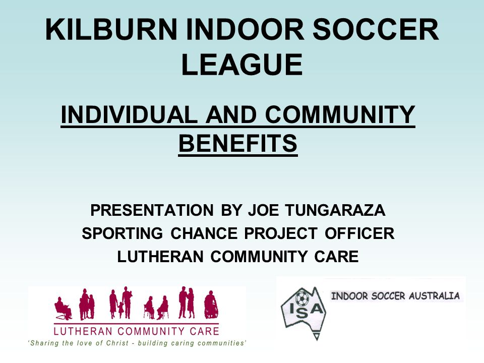 KILBURN INDOOR SOCCER LEAGUE INDIVIDUAL AND COMMUNITY BENEFITS PRESENTATION BY JOE TUNGARAZA SPORTING CHANCE PROJECT OFFICER LUTHERAN COMMUNITY CARE