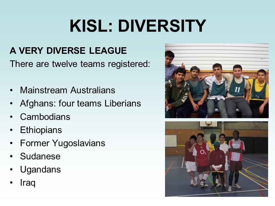 KISL: DIVERSITY A VERY DIVERSE LEAGUE There are twelve teams registered: Mainstream Australians Afghans: four teams Liberians Cambodians Ethiopians Fo