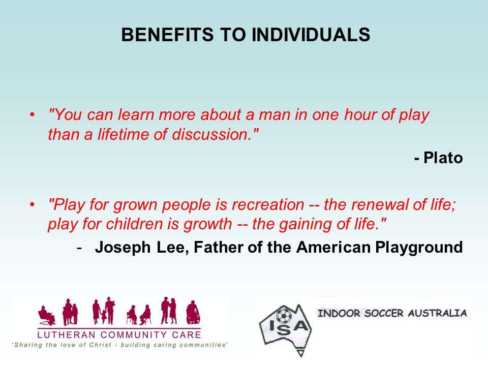 BENEFITS TO INDIVIDUALS You can learn more about a man in one hour of play than a lifetime of discussion. - Plato Play for grown people is recreation -- the renewal of life; play for children is growth -- the gaining of life. -Joseph Lee, Father of the American Playground