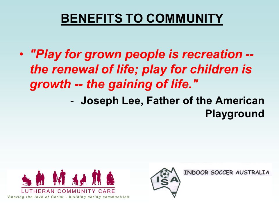 BENEFITS TO COMMUNITY Play for grown people is recreation -- the renewal of life; play for children is growth -- the gaining of life. -Joseph Lee, Father of the American Playground