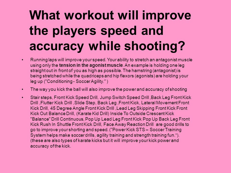 What workout will improve the players speed and accuracy while shooting? Running laps will improve your speed. Your ability to stretch an antagonist m