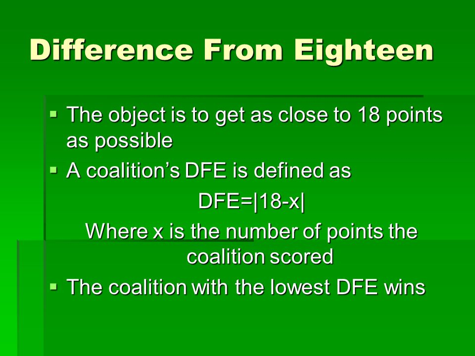 Difference From Eighteen  The object is to get as close to 18 points as possible  A coalition's DFE is defined as DFE=|18-x| Where x is the number of points the coalition scored  The coalition with the lowest DFE wins