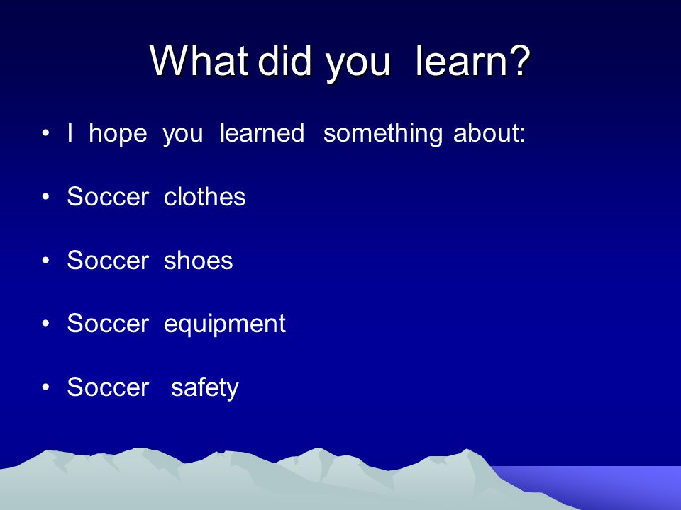 What did you learn? I hope you learned something about: Soccer clothes Soccer shoes Soccer equipment Soccer safety