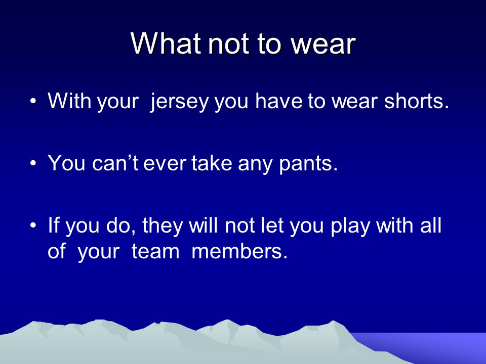 What not to wear With your jersey you have to wear shorts. You can't ever take any pants. If you do, they will not let you play with all of your team