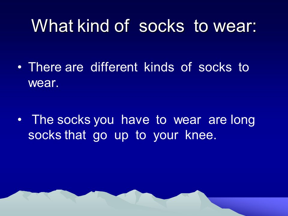 What kind of socks to wear: There are different kinds of socks to wear. The socks you have to wear are long socks that go up to your knee.