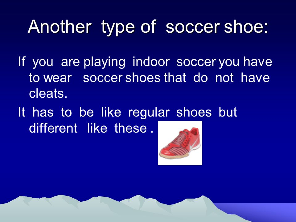 Another type of soccer shoe: If you are playing indoor soccer you have to wear soccer shoes that do not have cleats.