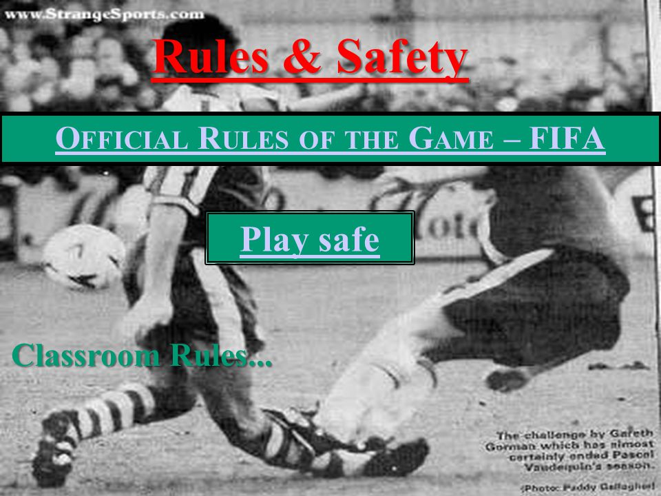 O FFICIAL R ULES OF THE G AME – FIFA Rules & Safety Play safe Classroom Rules...