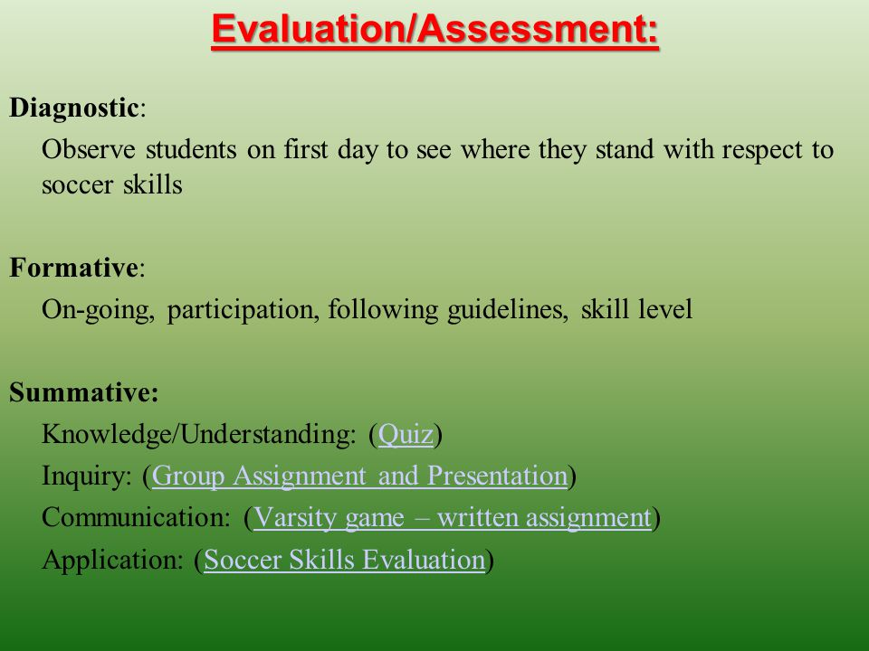 Evaluation/Assessment: Diagnostic: Observe students on first day to see where they stand with respect to soccer skills Formative: On-going, participation, following guidelines, skill level Summative: Knowledge/Understanding: (Quiz)Quiz Inquiry: (Group Assignment and Presentation)Group Assignment and Presentation Communication: (Varsity game – written assignment)Varsity game – written assignment Application: (Soccer Skills Evaluation)Soccer Skills Evaluation