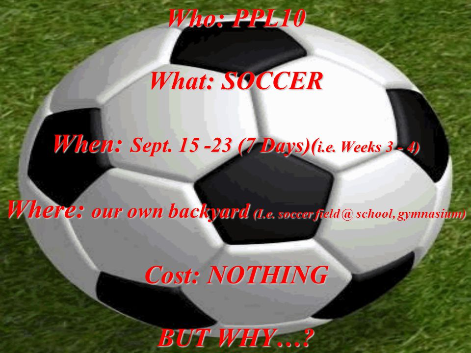 Who: PPL10 What: SOCCER When: Sept. 15 -23 (7 Days)( i.e.