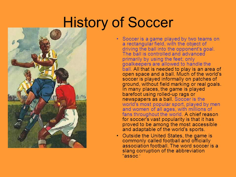 History of Soccer Soccer is a game played by two teams on a rectangular field, with the object of driving the ball into the opponent s goal.