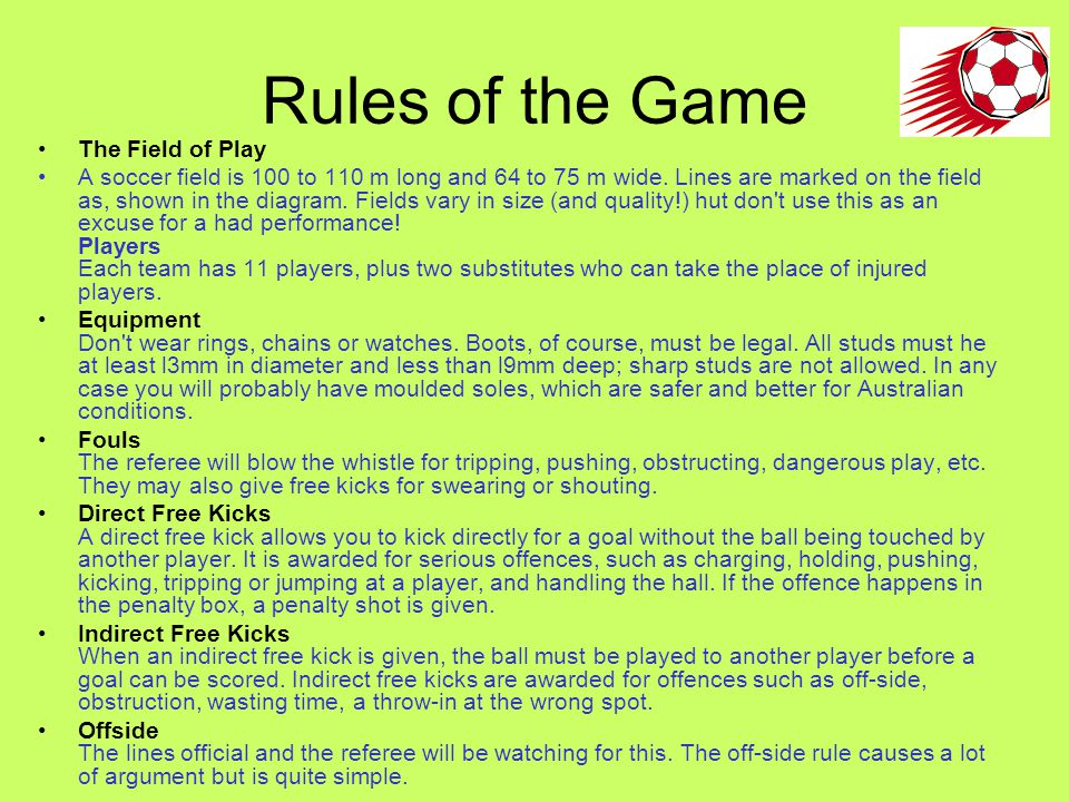 Rules of the Game The Field of Play A soccer field is 100 to 110 m long and 64 to 75 m wide.