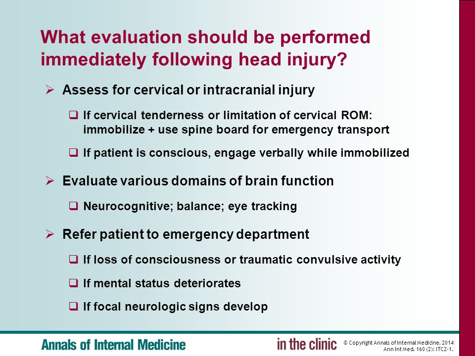 © Copyright Annals of Internal Medicine, 2014 Ann Int Med. 160 (2): ITC2-1. What evaluation should be performed immediately following head injury?  A