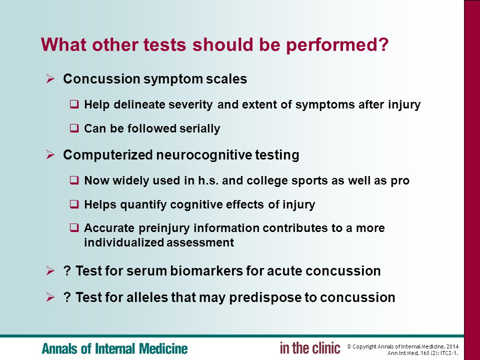 © Copyright Annals of Internal Medicine, 2014 Ann Int Med. 160 (2): ITC2-1. What other tests should be performed?  Concussion symptom scales  Help d
