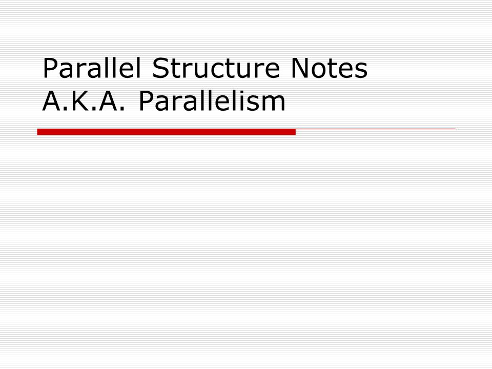 Parallel Structure Notes A.K.A. Parallelism