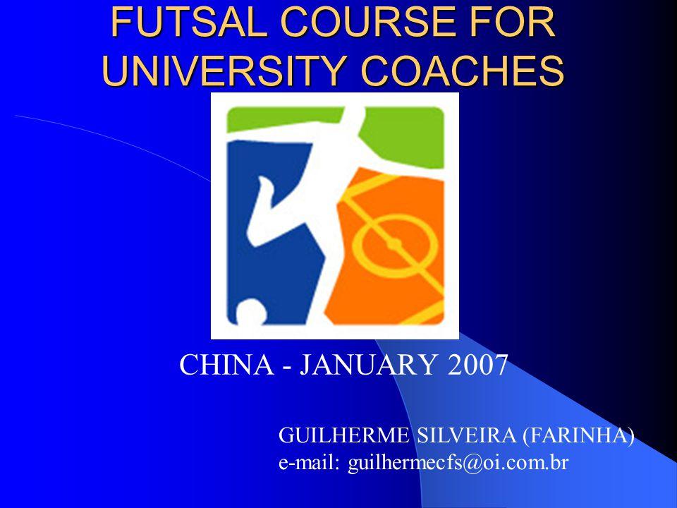CHINA - JANUARY 2007 GUILHERME SILVEIRA (FARINHA) e-mail: guilhermecfs@oi.com.br FUTSAL COURSE FOR UNIVERSITY COACHES