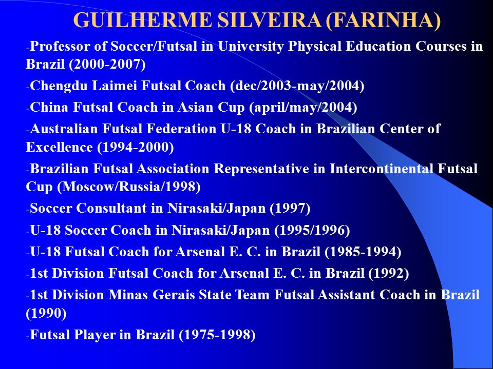 GUILHERME SILVEIRA (FARINHA) - Professor of Soccer/Futsal in University Physical Education Courses in Brazil (2000-2007) - Chengdu Laimei Futsal Coach (dec/2003-may/2004) - China Futsal Coach in Asian Cup (april/may/2004) - Australian Futsal Federation U-18 Coach in Brazilian Center of Excellence (1994-2000) - Brazilian Futsal Association Representative in Intercontinental Futsal Cup (Moscow/Russia/1998) - Soccer Consultant in Nirasaki/Japan (1997) - U-18 Soccer Coach in Nirasaki/Japan (1995/1996) - U-18 Futsal Coach for Arsenal E.