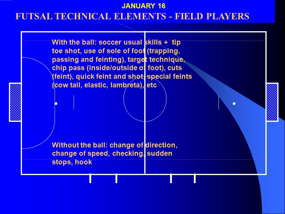 JAN 16 With the ball: soccer usual skills + tip toe shot, use of sole of foot (trapping, passing and feinting), target technique, chip pass (inside/outside of foot), cuts (feint), quick feint and shot, special feints (cow tail, elastic, lambreta), etc Without the ball: change of direction, change of speed, checking, sudden stops, hook JANUARY 16 FUTSAL TECHNICAL ELEMENTS - FIELD PLAYERS