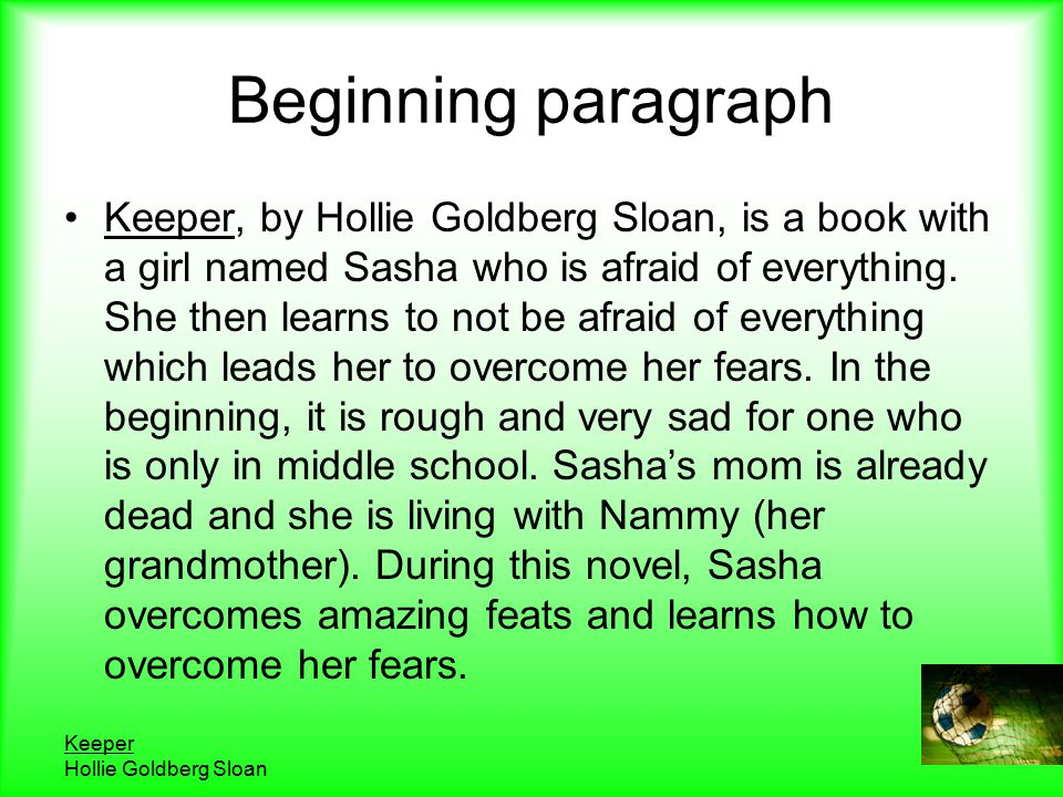 Keeper Hollie Goldberg Sloan Beginning paragraph Keeper, by Hollie Goldberg Sloan, is a book with a girl named Sasha who is afraid of everything.
