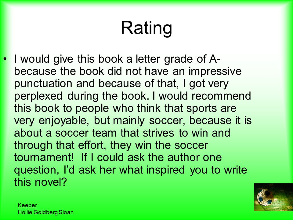 Keeper Hollie Goldberg Sloan Rating I would give this book a letter grade of A- because the book did not have an impressive punctuation and because of that, I got very perplexed during the book.