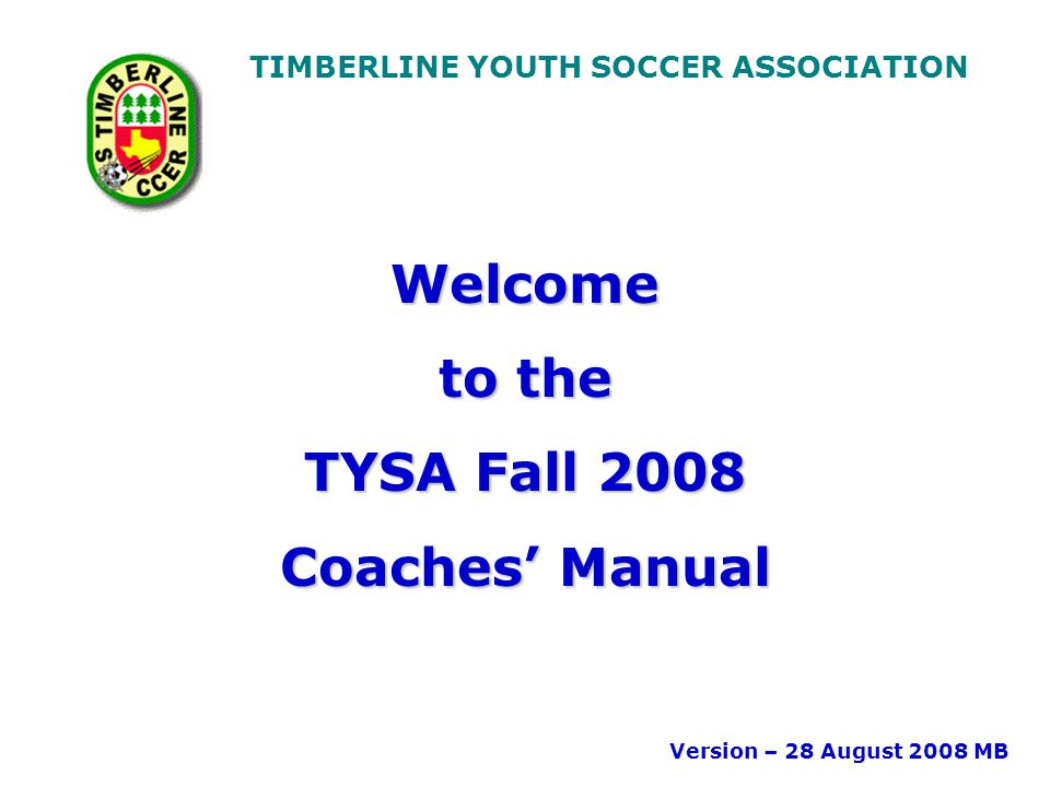 TIMBERLINE YOUTH SOCCER ASSOCIATION Welcome to the TYSA Fall 2008 Coaches' Manual Version – 28 August 2008 MB