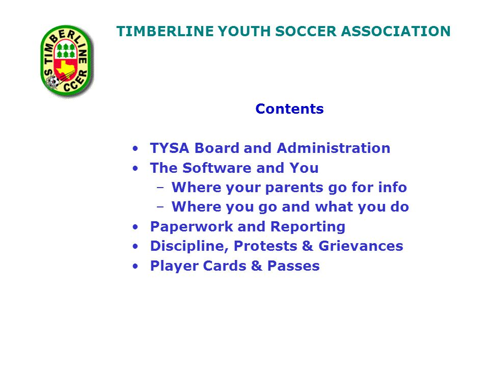 TIMBERLINE YOUTH SOCCER ASSOCIATION By the end of this manual:- –You will have knowledge of who is in TYSA and how to contact them –You will have some insight into the software being used in TYSA and what you might expect to see or be able to do with it –You will know who to first contact in the event that you encounter any problem –You will know what forms are expected of you and how to handle them – online and via surface mail –You will understand what is expected of you, and the principles of how D&P is applied and why –You will know what identification is required for players and team officials