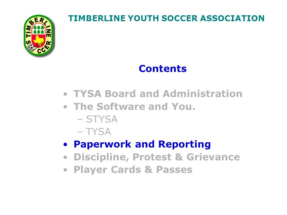 TIMBERLINE YOUTH SOCCER ASSOCIATION Contents TYSA Board and Administration The Software and You.