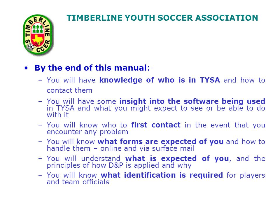 TIMBERLINE YOUTH SOCCER ASSOCIATION TYSA Administration(web: www.timberlinesoccer.com) AdministratorTerri Cahilladministrator@timberlinesoccer.com Core Hours T-F 11:30-3:00 832-717-7277 voicemail Scheduler Terri Cahillscheduler@timberlinesoccer.com Game Reports – Please mail to: TYSA Attn: TYSA Scorekeeper, P.