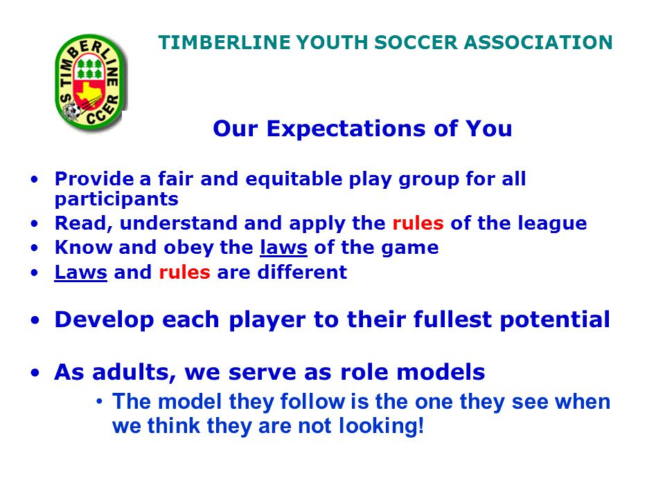 TIMBERLINE YOUTH SOCCER ASSOCIATION Our Expectations of You Provide a fair and equitable play group for all participants Read, understand and apply the rules of the league Know and obey the laws of the game Laws and rules are different Develop each player to their fullest potential As adults, we serve as role models The model they follow is the one they see when we think they are not looking!