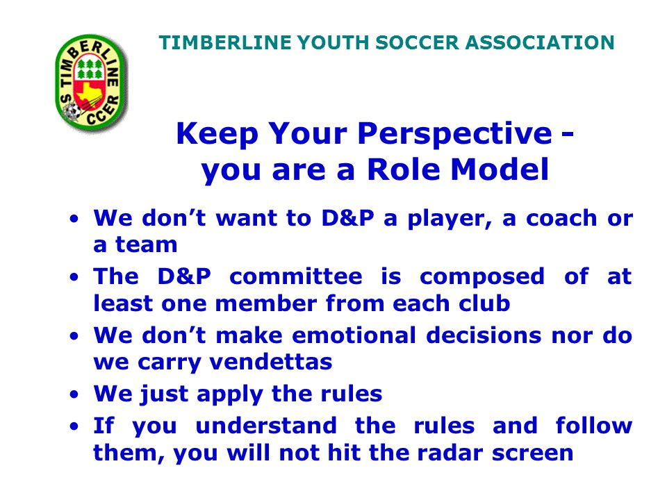 TIMBERLINE YOUTH SOCCER ASSOCIATION Keep Your Perspective - you are a Role Model We don't want to D&P a player, a coach or a team The D&P committee is composed of at least one member from each club We don't make emotional decisions nor do we carry vendettas We just apply the rules If you understand the rules and follow them, you will not hit the radar screen