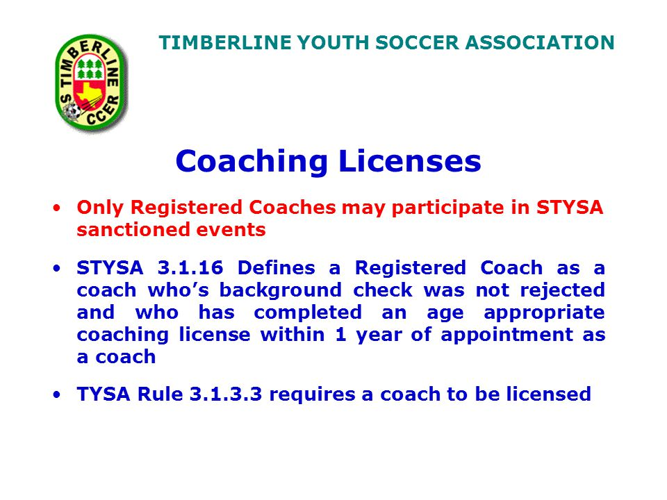 TIMBERLINE YOUTH SOCCER ASSOCIATION Coaching Licenses Only Registered Coaches may participate in STYSA sanctioned events STYSA 3.1.16 Defines a Registered Coach as a coach who's background check was not rejected and who has completed an age appropriate coaching license within 1 year of appointment as a coach TYSA Rule 3.1.3.3 requires a coach to be licensed