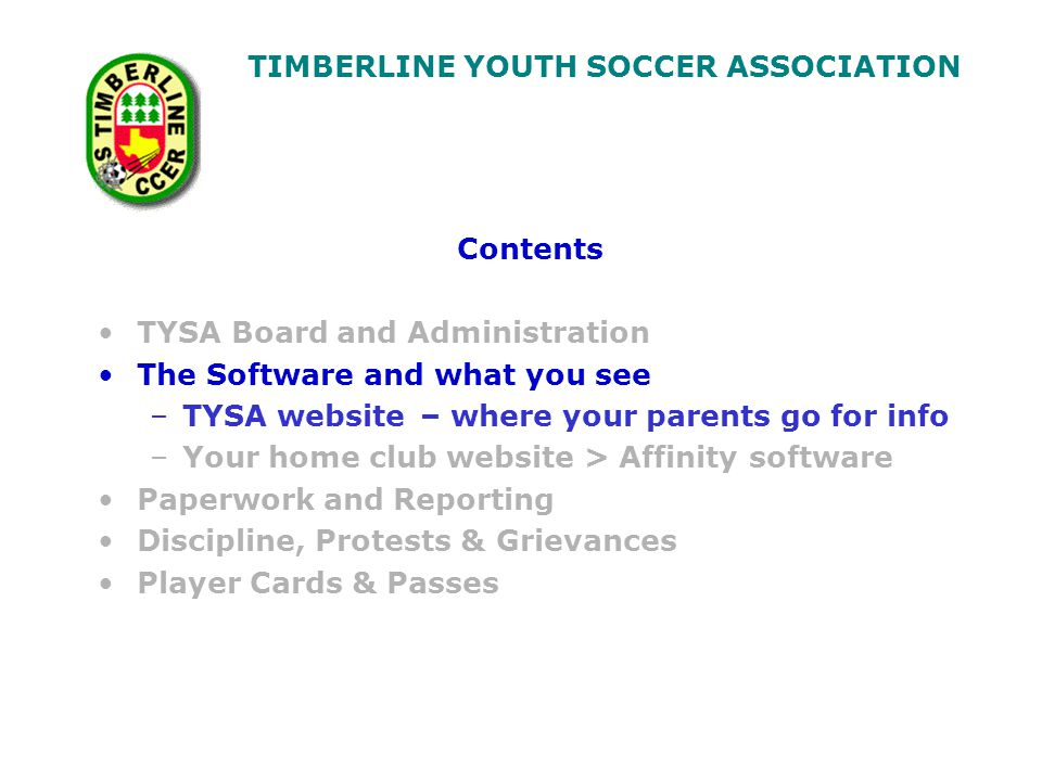 TIMBERLINE YOUTH SOCCER ASSOCIATION Contents TYSA Board and Administration The Software and what you see –TYSA website – where your parents go for info –Your home club website > Affinity software Paperwork and Reporting Discipline, Protests & Grievances Player Cards & Passes