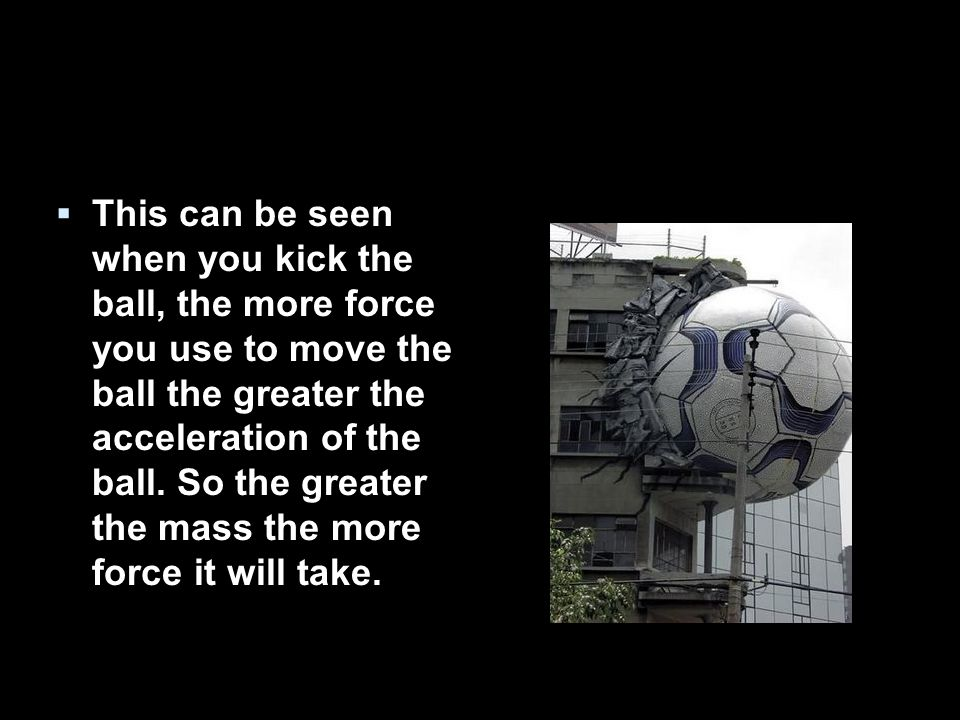  This can be seen when you kick the ball, the more force you use to move the ball the greater the acceleration of the ball.