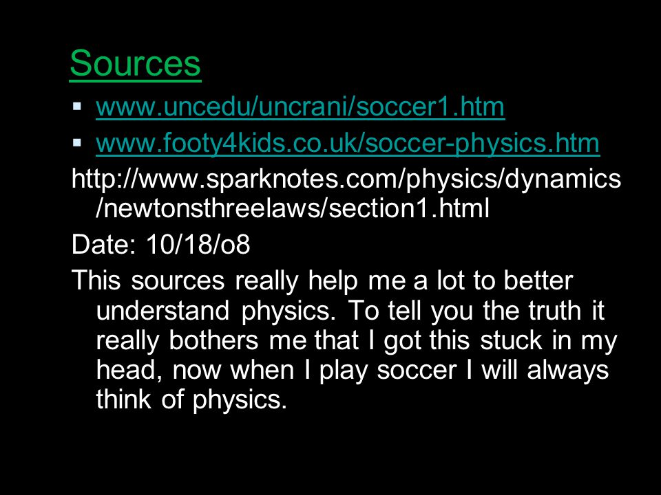 Sources  www.uncedu/uncrani/soccer1.htm www.uncedu/uncrani/soccer1.htm  www.footy4kids.co.uk/soccer-physics.htm www.footy4kids.co.uk/soccer-physics.htm http://www.sparknotes.com/physics/dynamics /newtonsthreelaws/section1.html Date: 10/18/o8 This sources really help me a lot to better understand physics.