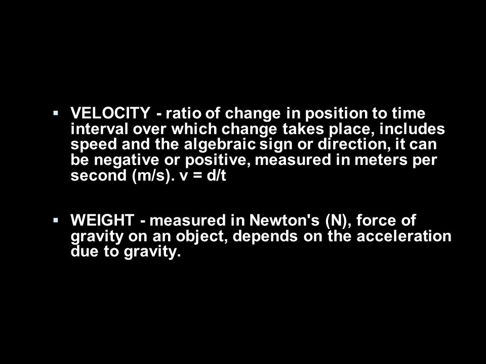  VELOCITY - ratio of change in position to time interval over which change takes place, includes speed and the algebraic sign or direction, it can be