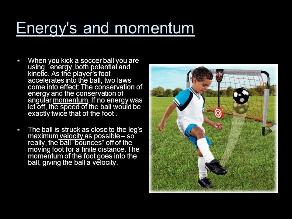 Energy's and momentum  When you kick a soccer ball you are using energy, both potential and kinetic. As the player's foot accelerates into the ball,