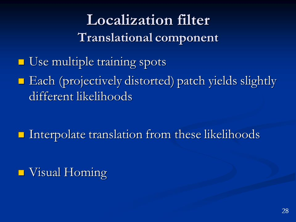 Localization filter Translational component Use multiple training spots Use multiple training spots Each (projectively distorted) patch yields slightly different likelihoods Each (projectively distorted) patch yields slightly different likelihoods Interpolate translation from these likelihoods Interpolate translation from these likelihoods Visual Homing Visual Homing 28