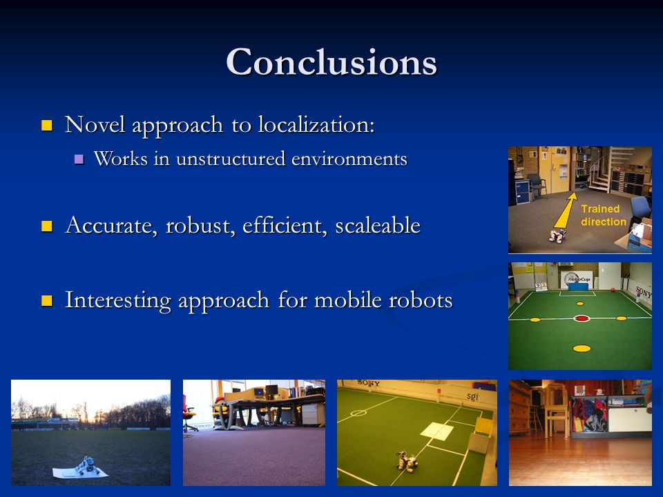 Conclusions Novel approach to localization: Novel approach to localization: Works in unstructured environments Works in unstructured environments Accurate, robust, efficient, scaleable Accurate, robust, efficient, scaleable Interesting approach for mobile robots Interesting approach for mobile robots
