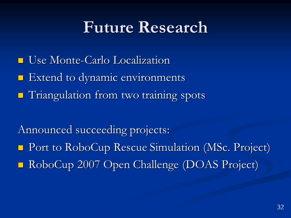 Future Research Use Monte-Carlo Localization Use Monte-Carlo Localization Extend to dynamic environments Extend to dynamic environments Triangulation from two training spots Triangulation from two training spots Announced succeeding projects: Port to RoboCup Rescue Simulation (MSc.