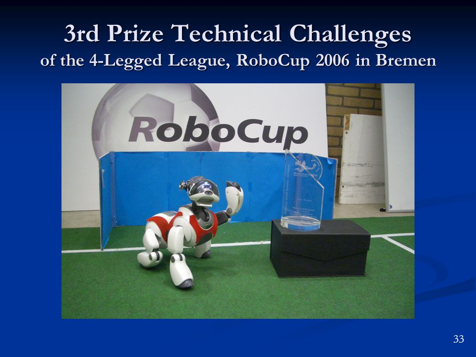 3rd Prize Technical Challenges of the 4-Legged League, RoboCup 2006 in Bremen 33