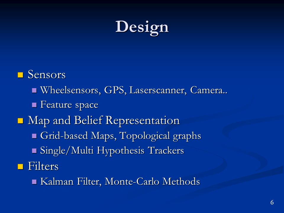 Design Sensors Sensors Wheelsensors, GPS, Laserscanner, Camera.. Wheelsensors, GPS, Laserscanner, Camera.. Feature space Feature space Map and Belief