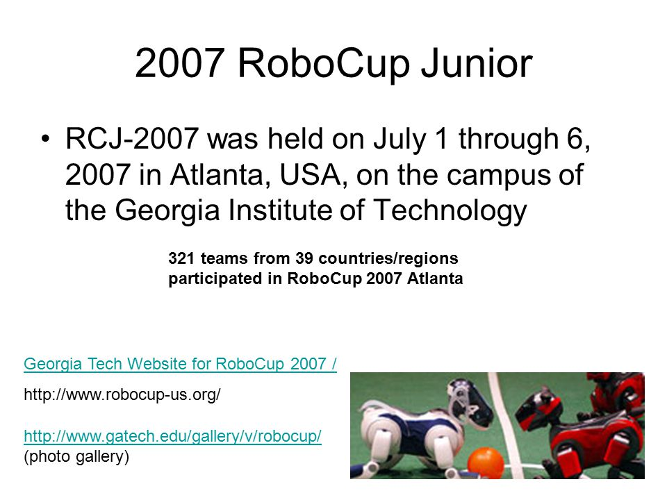 2007 RoboCup Junior RCJ-2007 was held on July 1 through 6, 2007 in Atlanta, USA, on the campus of the Georgia Institute of Technology Georgia Tech Website for RoboCup 2007 / http://www.robocup-us.org/ http://www.gatech.edu/gallery/v/robocup/ (photo gallery) 321 teams from 39 countries/regions participated in RoboCup 2007 Atlanta
