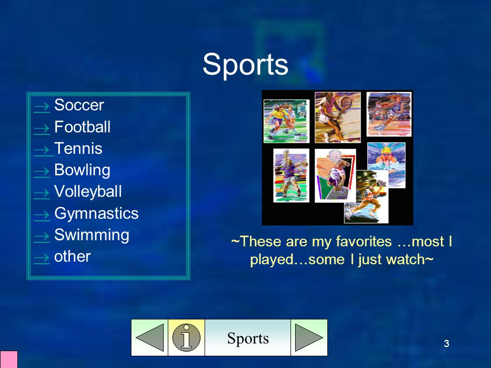 3 Sports   Soccer   Football   Tennis   Bowling   Volleyball   Gymnastics   Swimming   other Sports ~These are my favorites …most I played…some I just watch~
