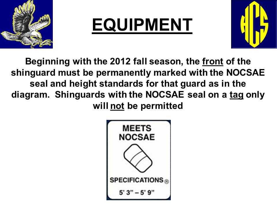 EQUIPMENT Beginning with the 2012 fall season, the front of the shinguard must be permanently marked with the NOCSAE seal and height standards for tha