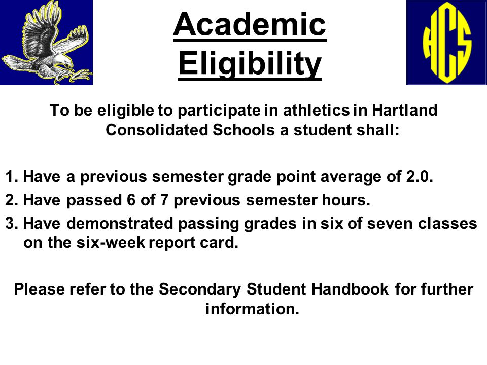 Academic Eligibility To be eligible to participate in athletics in Hartland Consolidated Schools a student shall: 1. Have a previous semester grade po