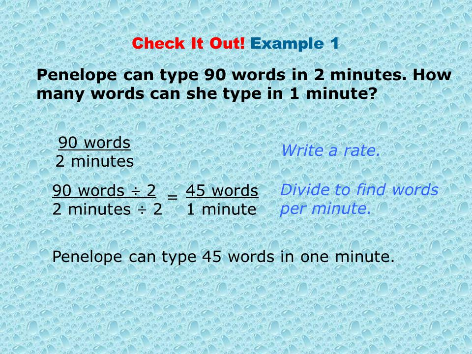 Check It Out! Example 1 Penelope can type 90 words in 2 minutes. How many words can she type in 1 minute? 90 words 2 minutes Write a rate. = Penelope